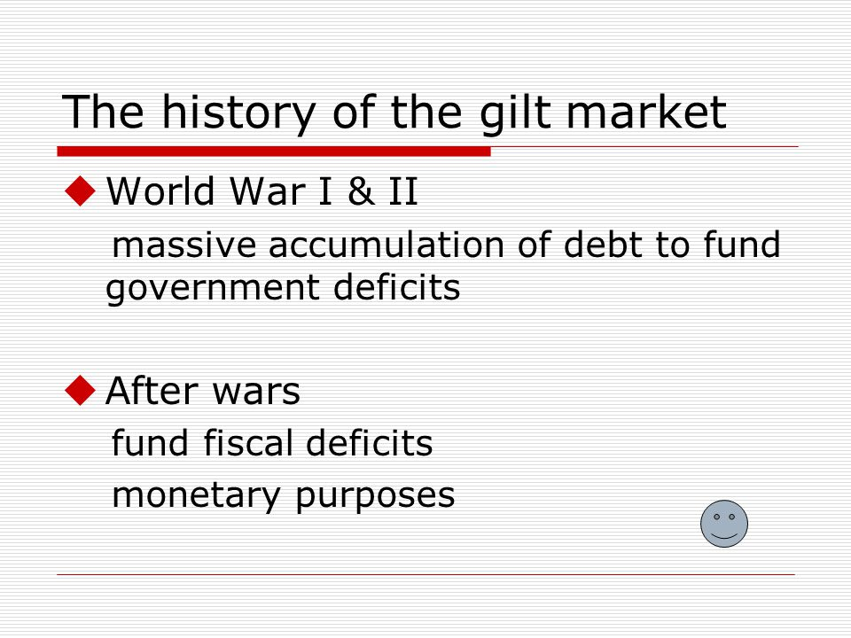 The history of the gilt market World War I & II massive accumulation of debt to fund government deficits After wars fund fiscal deficits monetary purposes
