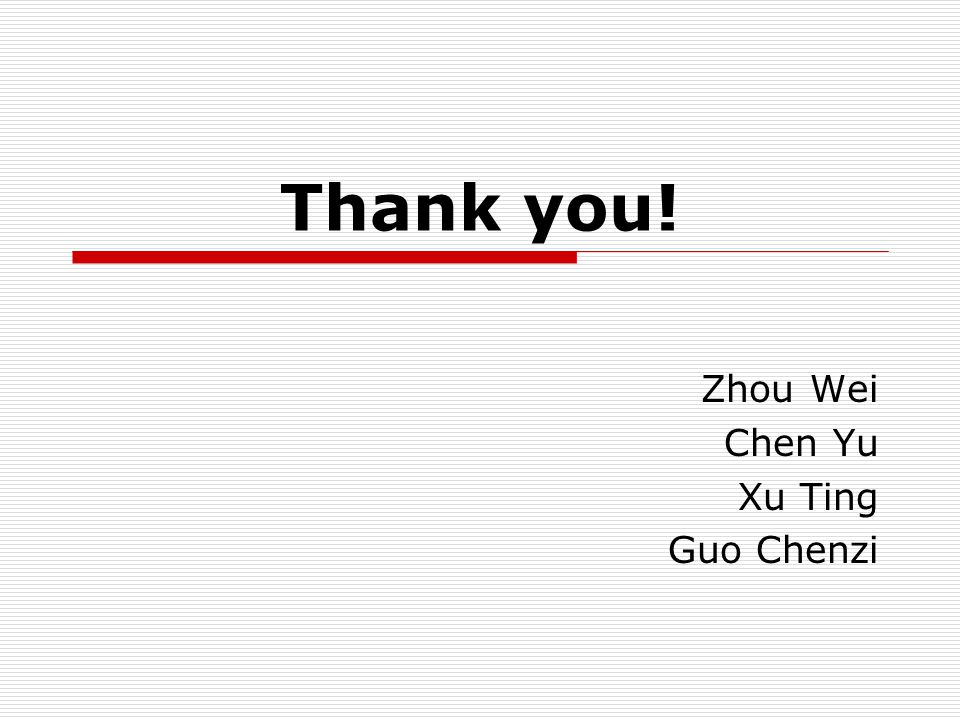 Thank you! Zhou Wei Chen Yu Xu Ting Guo Chenzi