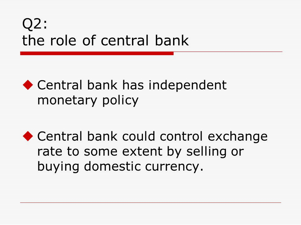 Q2: the role of central bank Central bank has independent monetary policy Central bank could control exchange rate to some extent by selling or buying