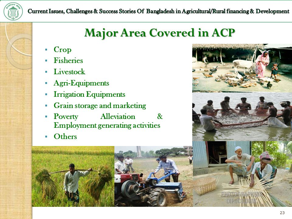 23 Major Area Covered in ACP Crop Fisheries Livestock Agri-Equipments Irrigation Equipments Grain storage and marketing Poverty Alleviation & Employme