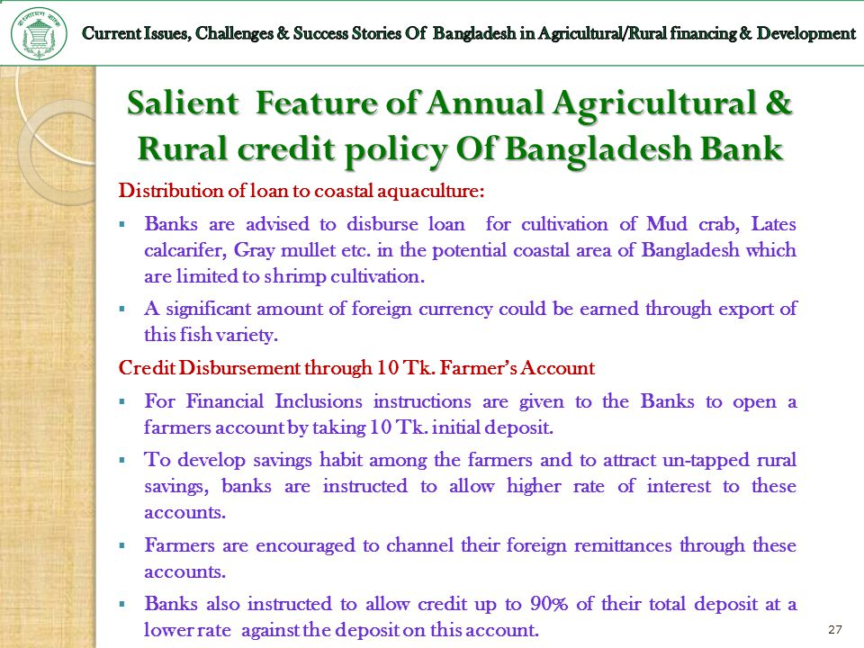 27 Salient Feature of Annual Agricultural & Rural credit policy Of Bangladesh Bank Distribution of loan to coastal aquaculture: Banks are advised to d