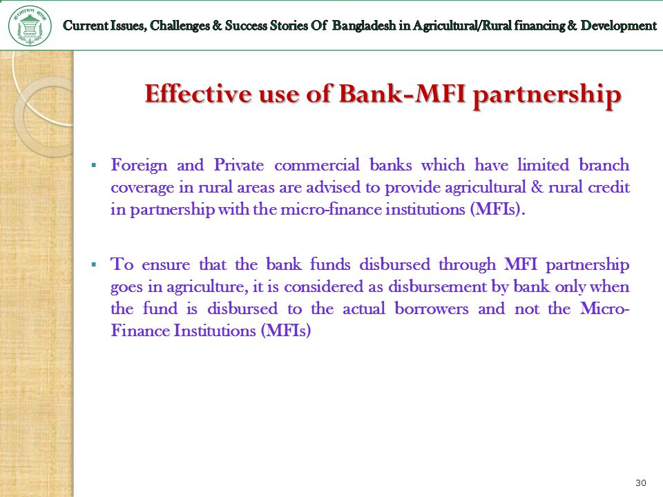 30 Effective use of Bank-MFI partnership Foreign and Private commercial banks which have limited branch coverage in rural areas are advised to provide
