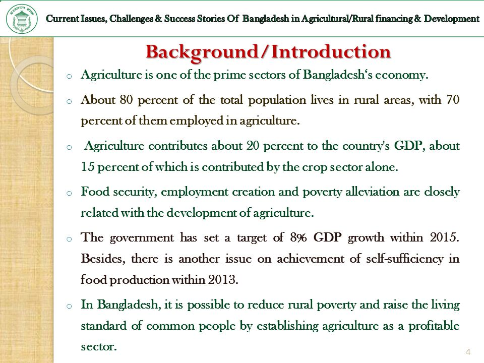 4 Background/Introduction o Agriculture is one of the prime sectors of Bangladeshs economy. o About 80 percent of the total population lives in rural