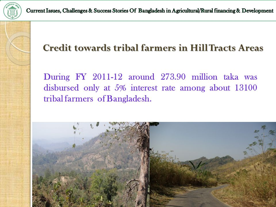 47 Credit towards tribal farmers in Hill Tracts Areas During FY 2011-12 around 273.90 million taka was disbursed only at 5% interest rate among about