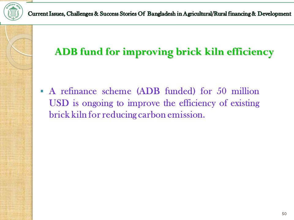 50 ADB fund for improving brick kiln efficiency A refinance scheme (ADB funded) for 50 million USD is ongoing to improve the efficiency of existing br