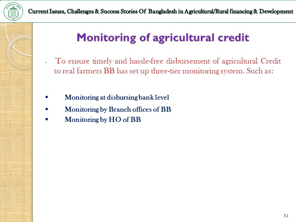 51 Monitoring of agricultural credit To ensure timely and hassle-free disbursement of agricultural Credit to real farmers BB has set up three-tier mon