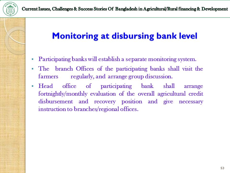 53 Monitoring at disbursing bank level Participating banks will establish a separate monitoring system. The branch Offices of the participating banks