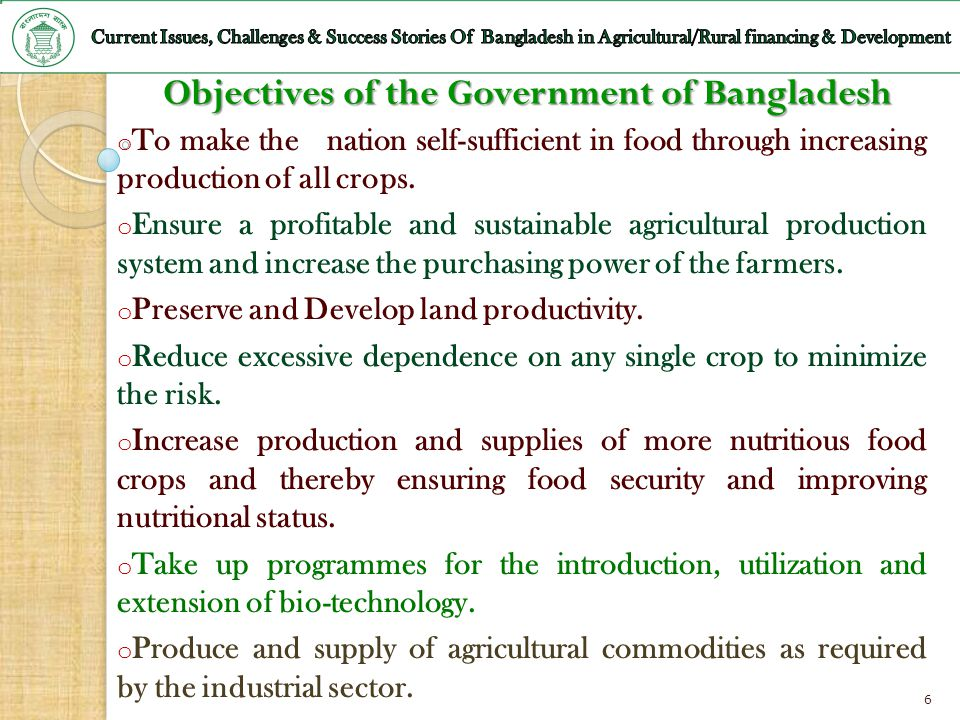 Objectives of the Government of Bangladesh o To make the nation self-sufficient in food through increasing production of all crops. o Ensure a profita