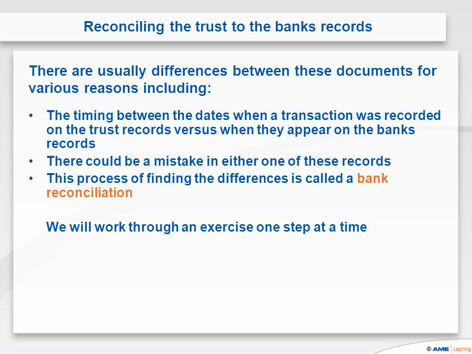 The timing between the dates when a transaction was recorded on the trust records versus when they appear on the banks records There could be a mistake in either one of these records This process of finding the differences is called a bank reconciliation We will work through an exercise one step at a time Reconciling the trust to the banks records There are usually differences between these documents for various reasons including: