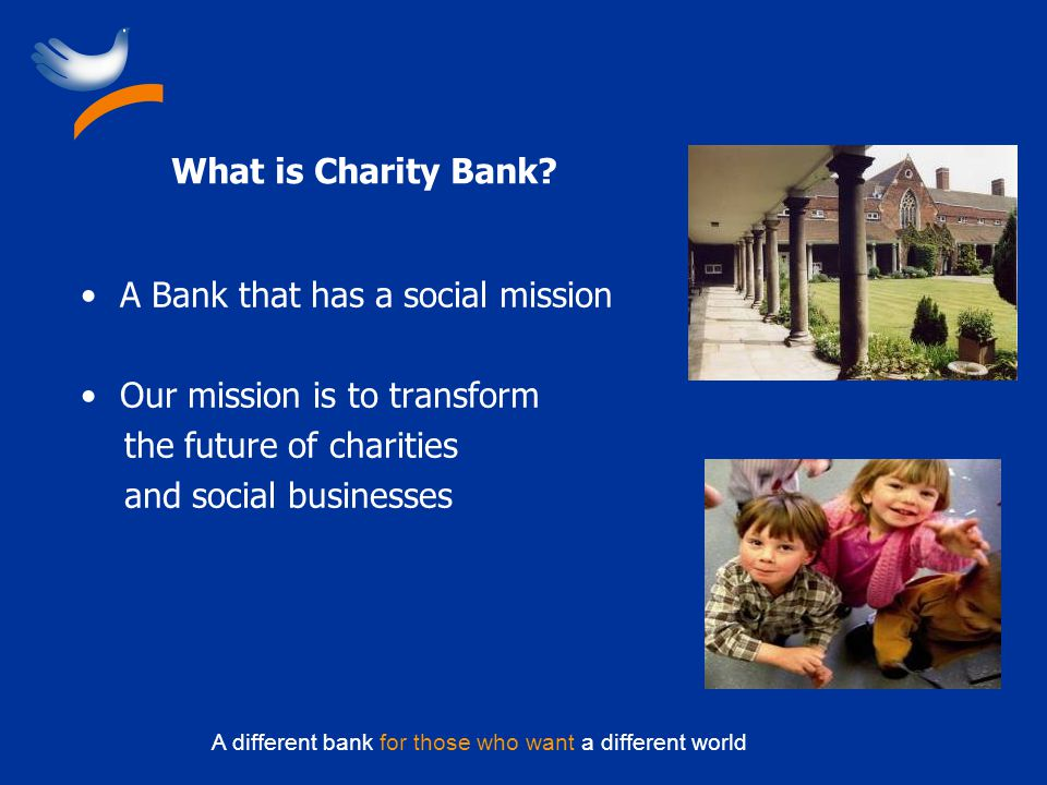 A different bank for those who want a different world What is Charity Bank? A Bank that has a social mission Our mission is to transform the future of