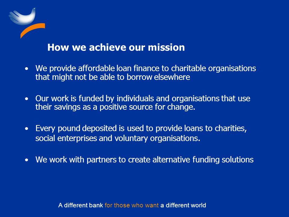 A different bank for those who want a different world How we achieve our mission We provide affordable loan finance to charitable organisations that might not be able to borrow elsewhere Our work is funded by individuals and organisations that use their savings as a positive source for change.