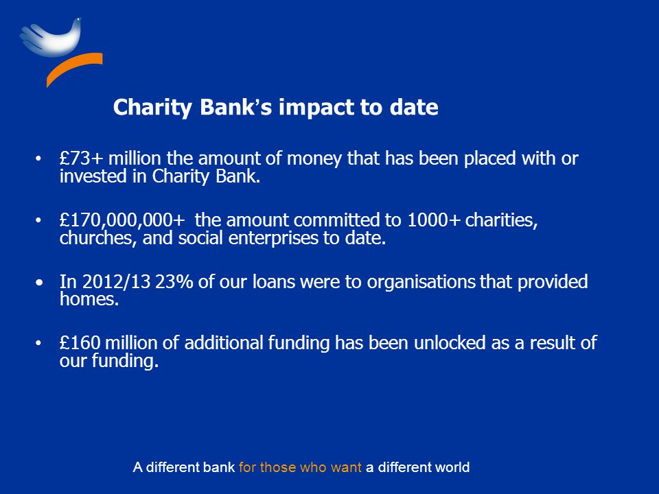 A different bank for those who want a different world Charity Bank s impact to date £ 73+ million the amount of money that has been placed with or inv