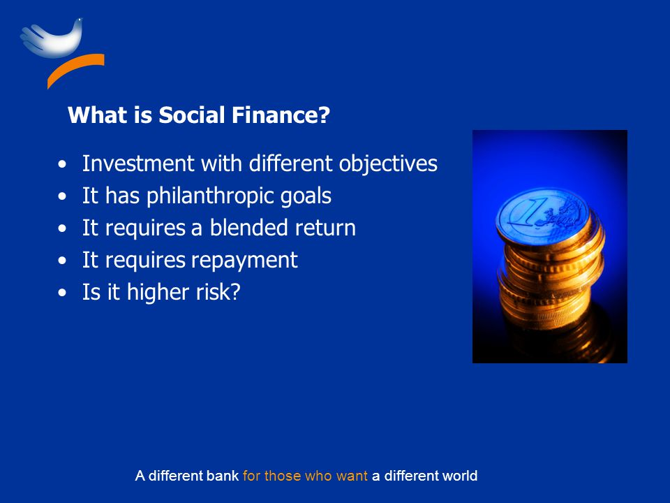 A different bank for those who want a different world What is Social Finance.