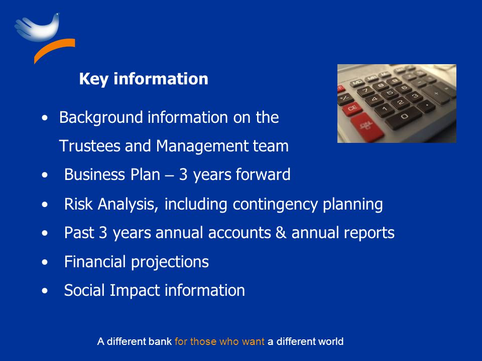 A different bank for those who want a different world Key information Background information on the Trustees and Management team Business Plan – 3 years forward Risk Analysis, including contingency planning Past 3 years annual accounts & annual reports Financial projections Social Impact information
