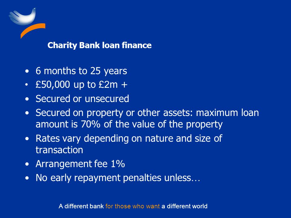 A different bank for those who want a different world Charity Bank loan finance 6 months to 25 years £ 50,000 up to £2 m + Secured or unsecured Secure