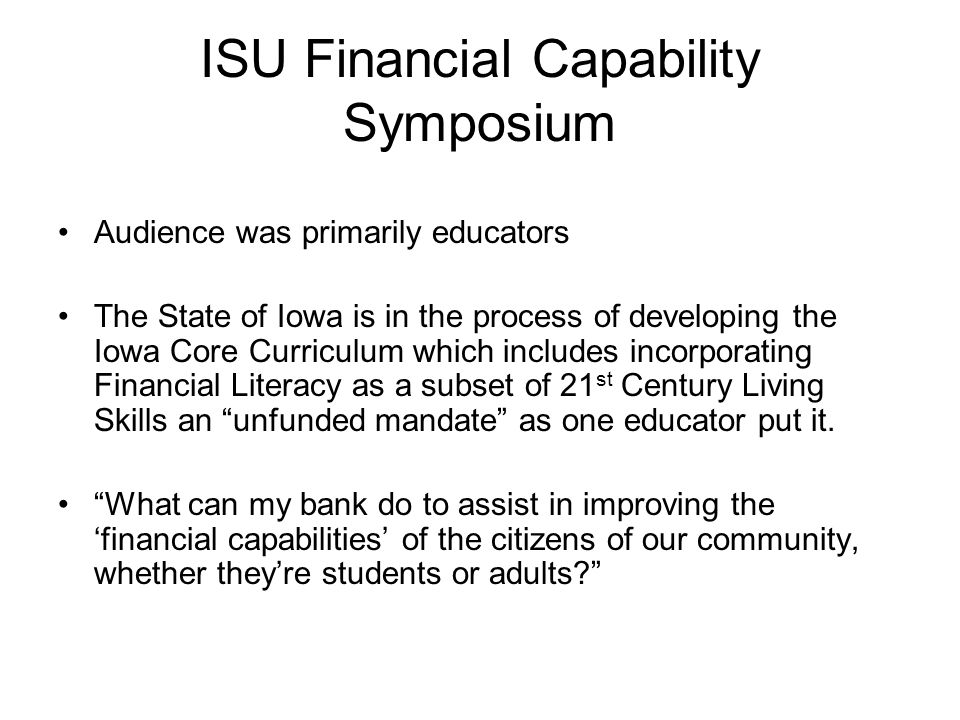 ISU Financial Capability Symposium Audience was primarily educators The State of Iowa is in the process of developing the Iowa Core Curriculum which includes incorporating Financial Literacy as a subset of 21 st Century Living Skills an unfunded mandate as one educator put it.