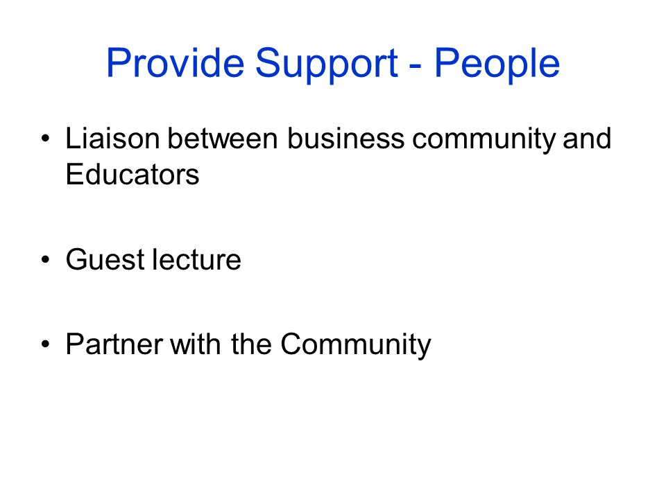 Provide Support - People Liaison between business community and Educators Guest lecture Partner with the Community