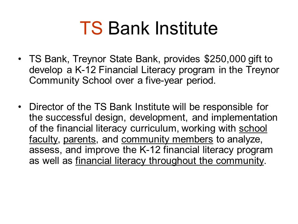 TS Bank Institute TS Bank, Treynor State Bank, provides $250,000 gift to develop a K-12 Financial Literacy program in the Treynor Community School over a five-year period.