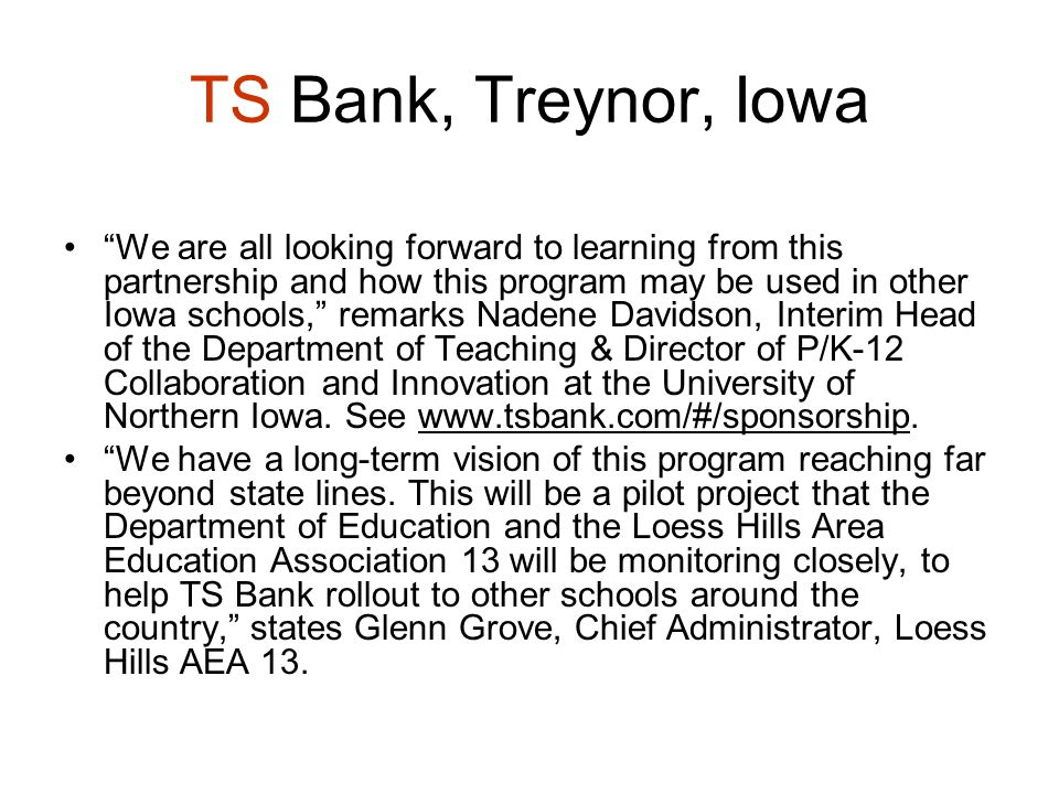 TS Bank, Treynor, Iowa We are all looking forward to learning from this partnership and how this program may be used in other Iowa schools, remarks Nadene Davidson, Interim Head of the Department of Teaching & Director of P/K-12 Collaboration and Innovation at the University of Northern Iowa.