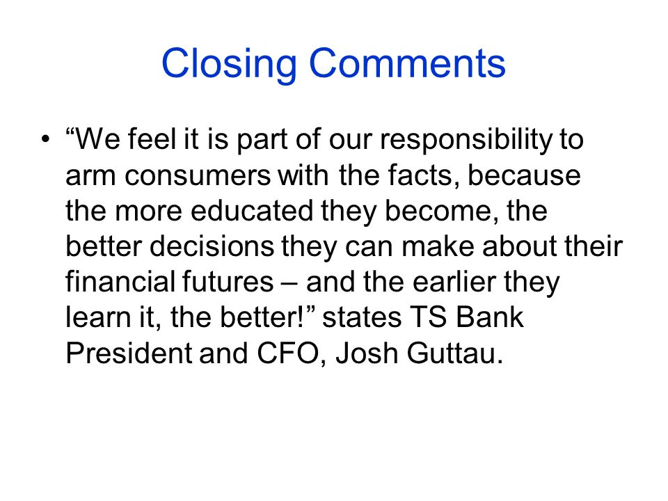 Closing Comments We feel it is part of our responsibility to arm consumers with the facts, because the more educated they become, the better decisions they can make about their financial futures – and the earlier they learn it, the better.