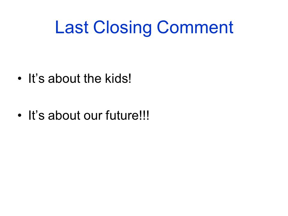 Last Closing Comment Its about the kids! Its about our future!!!