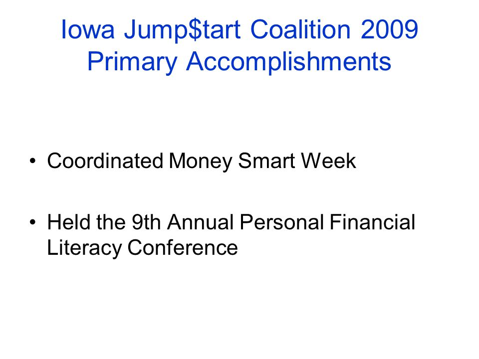 Iowa Jump$tart Coalition 2009 Primary Accomplishments Coordinated Money Smart Week Held the 9th Annual Personal Financial Literacy Conference