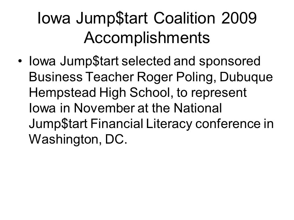 Iowa Jump$tart Coalition 2009 Accomplishments Iowa Jump$tart selected and sponsored Business Teacher Roger Poling, Dubuque Hempstead High School, to represent Iowa in November at the National Jump$tart Financial Literacy conference in Washington, DC.