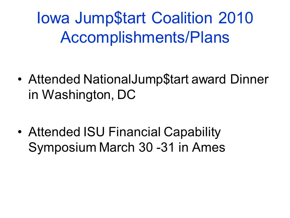 Iowa Jump$tart Coalition 2010 Accomplishments/Plans Attended NationalJump$tart award Dinner in Washington, DC Attended ISU Financial Capability Symposium March 30 -31 in Ames