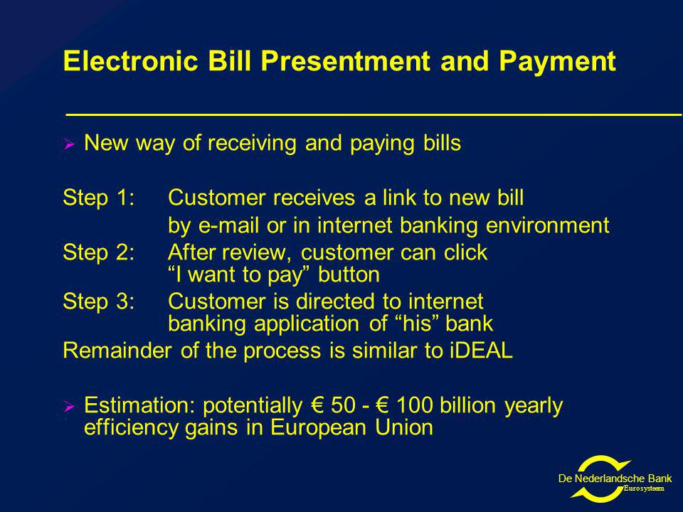 De Nederlandsche Bank Eurosysteem Electronic Bill Presentment and Payment New way of receiving and paying bills Step 1:Customer receives a link to new bill by e-mail or in internet banking environment Step 2:After review, customer can click I want to pay button Step 3:Customer is directed to internet banking application of his bank Remainder of the process is similar to iDEAL Estimation: potentially 50 - 100 billion yearly efficiency gains in European Union
