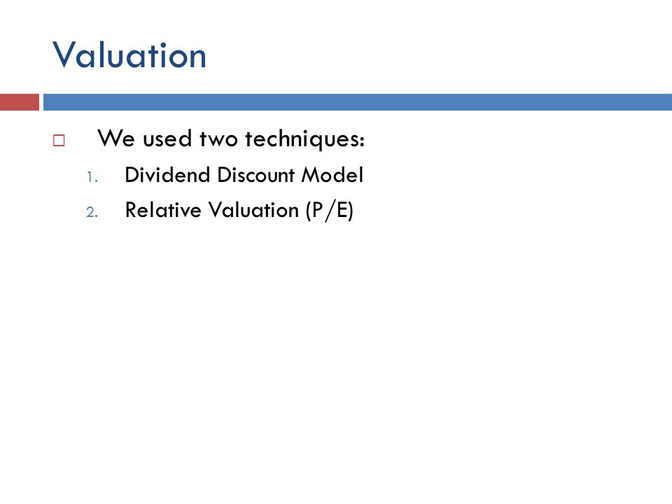 Valuation We used two techniques: 1. Dividend Discount Model 2. Relative Valuation (P/E)