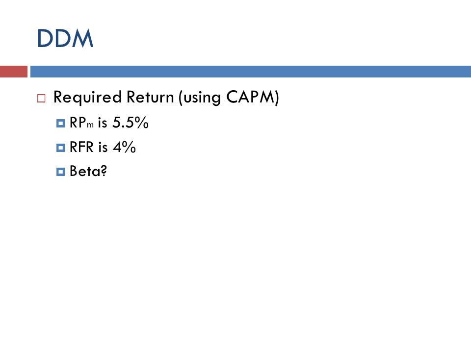 DDM Required Return (using CAPM) RP m is 5.5% RFR is 4% Beta