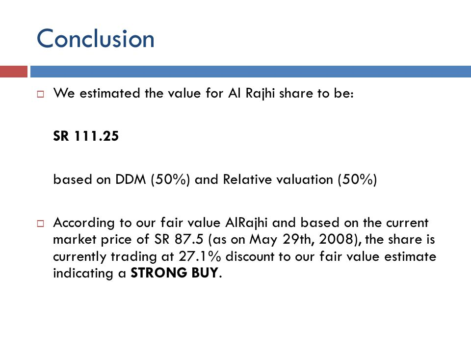 Conclusion We estimated the value for Al Rajhi share to be: SR 111.25 based on DDM (50%) and Relative valuation (50%) According to our fair value AlRajhi and based on the current market price of SR 87.5 (as on May 29th, 2008), the share is currently trading at 27.1% discount to our fair value estimate indicating a STRONG BUY.