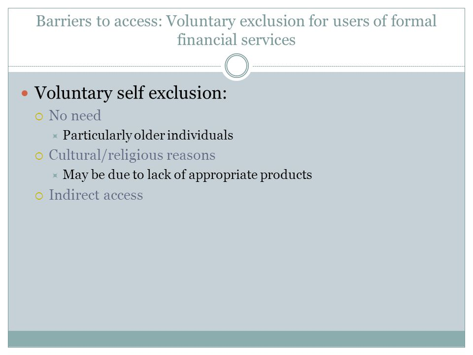 Barriers to access: Voluntary exclusion for users of formal financial services Voluntary self exclusion: No need Particularly older individuals Cultur