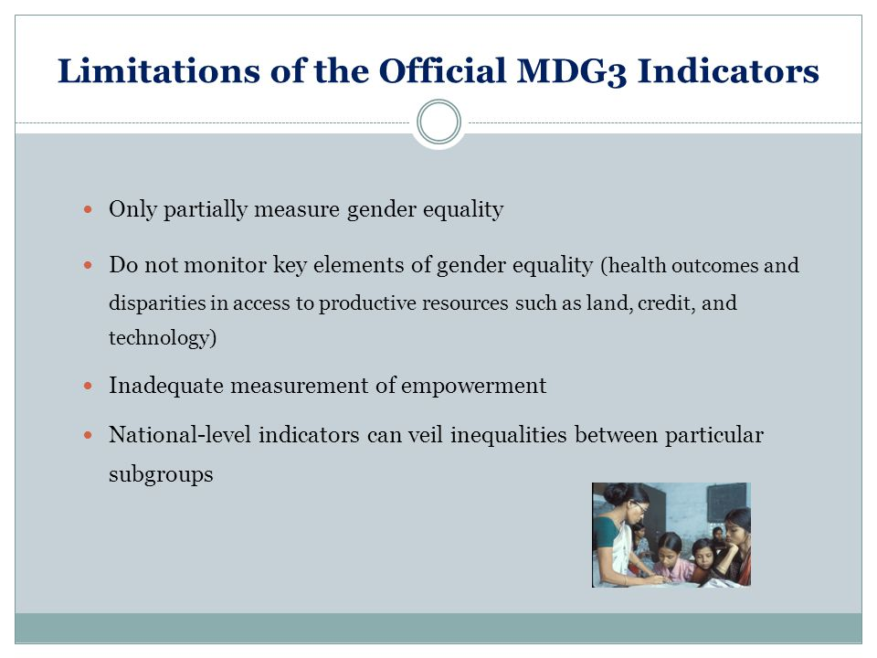Limitations of the Official MDG3 Indicators Only partially measure gender equality Do not monitor key elements of gender equality (health outcomes and