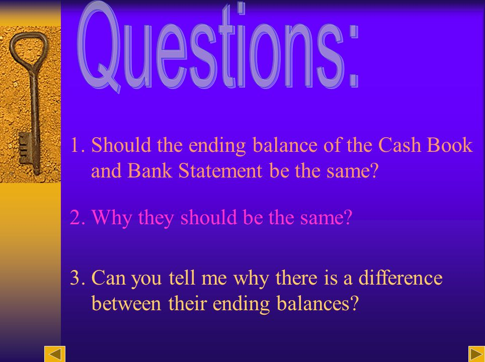 2 1. Should the ending balance of the Cash Book and Bank Statement be the same.