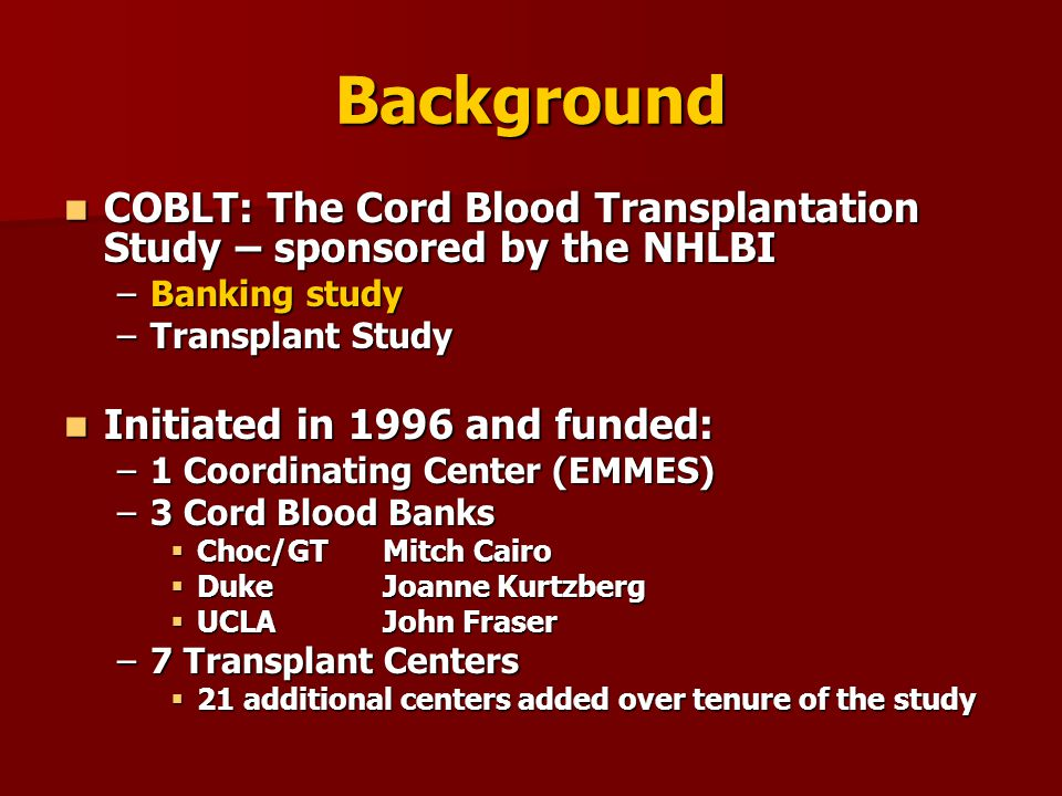 Background COBLT: The Cord Blood Transplantation Study – sponsored by the NHLBI COBLT: The Cord Blood Transplantation Study – sponsored by the NHLBI –