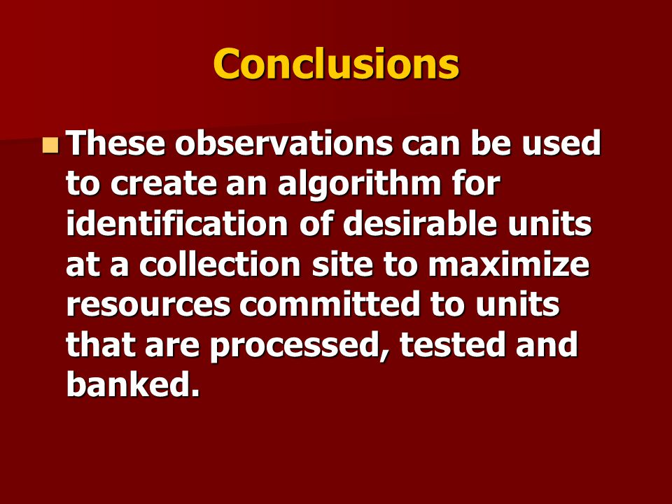 Conclusions These observations can be used to create an algorithm for identification of desirable units at a collection site to maximize resources com