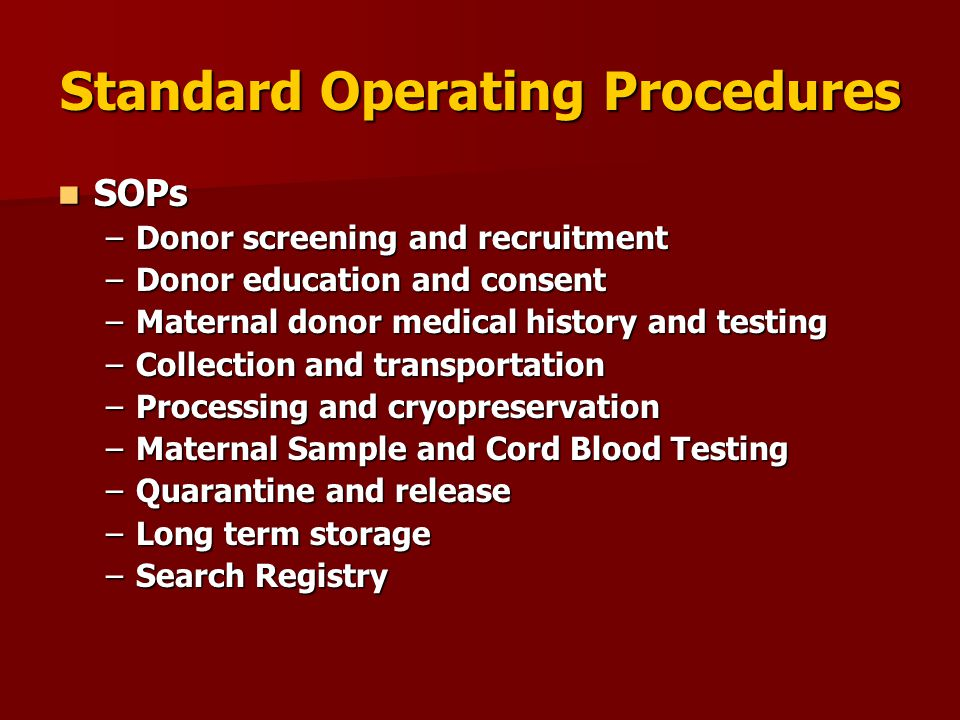 Standard Operating Procedures SOPs SOPs –Donor screening and recruitment –Donor education and consent –Maternal donor medical history and testing –Col