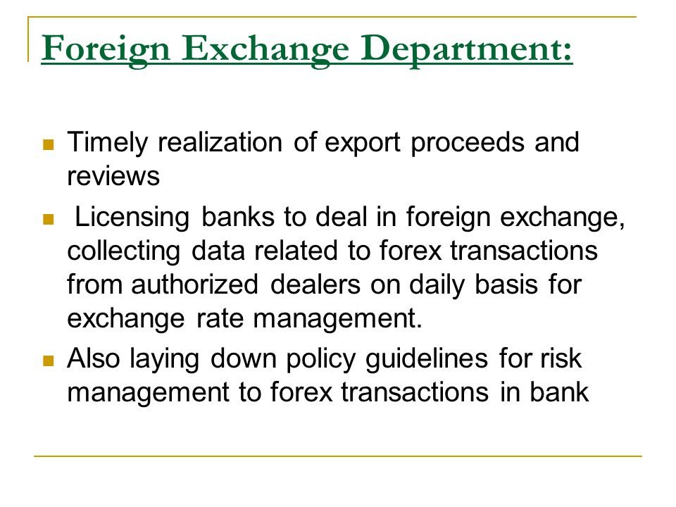 Foreign Exchange Department: Timely realization of export proceeds and reviews Licensing banks to deal in foreign exchange, collecting data related to forex transactions from authorized dealers on daily basis for exchange rate management.
