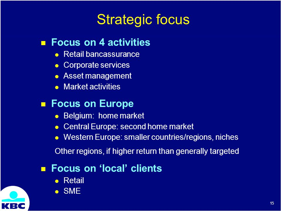 15 Strategic focus Focus on 4 activities Retail bancassurance Corporate services Asset management Market activities Focus on Europe Belgium: home market Central Europe: second home market Western Europe: smaller countries/regions, niches Other regions, if higher return than generally targeted Focus on local clients Retail SME