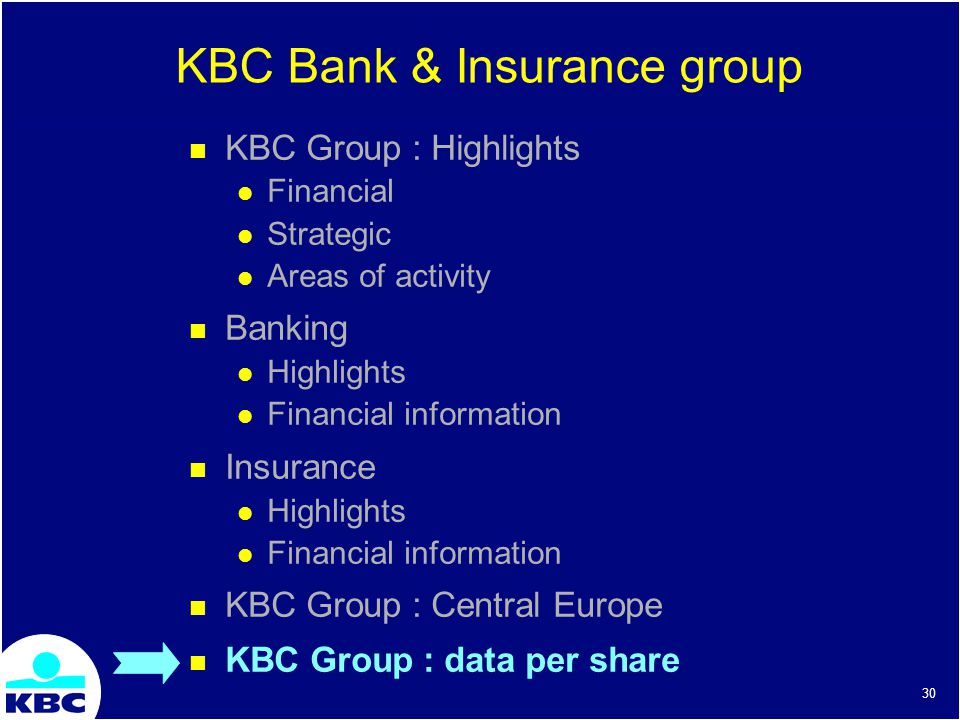 30 KBC Group : Highlights Financial Strategic Areas of activity Banking Highlights Financial information Insurance Highlights Financial information KBC Group : Central Europe KBC Group : data per share KBC Bank & Insurance group