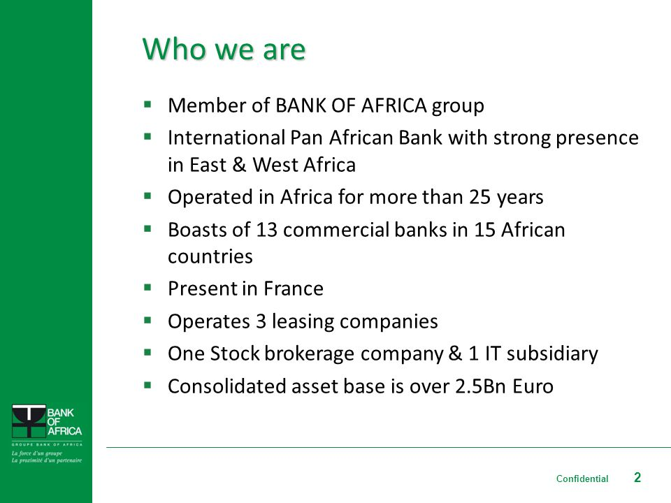 2 Who we are Member of BANK OF AFRICA group International Pan African Bank with strong presence in East & West Africa Operated in Africa for more than 25 years Boasts of 13 commercial banks in 15 African countries Present in France Operates 3 leasing companies One Stock brokerage company & 1 IT subsidiary Consolidated asset base is over 2.5Bn Euro Confidential