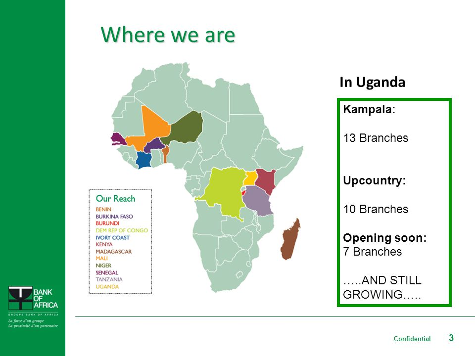 3 Where we are Kampala: 13 Branches Upcountry: 10 Branches Opening soon: 7 Branches …..AND STILL GROWING…..