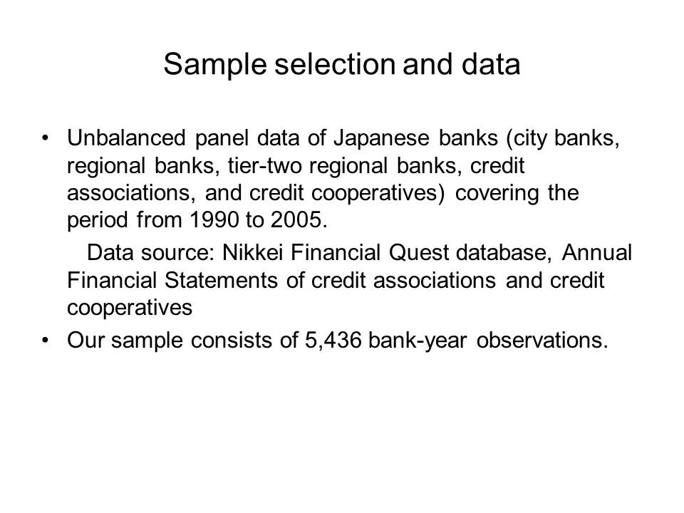 Sample selection and data Unbalanced panel data of Japanese banks (city banks, regional banks, tier-two regional banks, credit associations, and credit cooperatives) covering the period from 1990 to 2005.