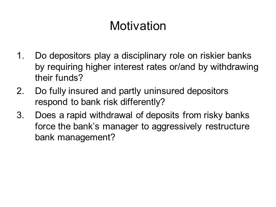Motivation 1.Do depositors play a disciplinary role on riskier banks by requiring higher interest rates or/and by withdrawing their funds? 2.Do fully