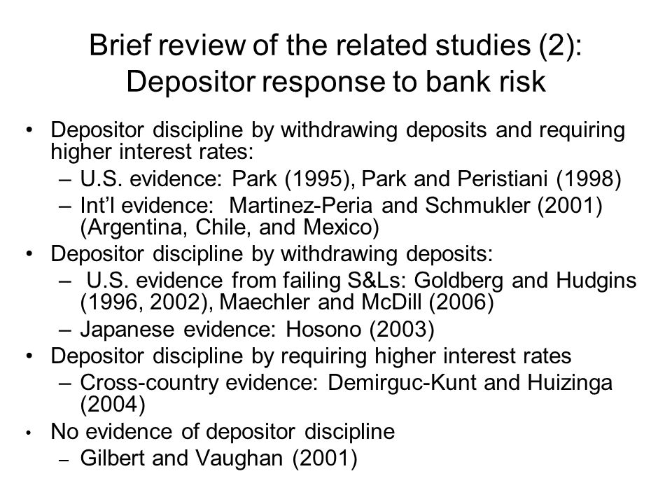 Brief review of the related studies (2): Depositor response to bank risk Depositor discipline by withdrawing deposits and requiring higher interest rates: –U.S.