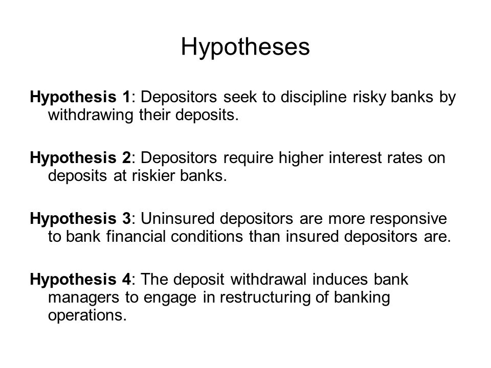Hypotheses Hypothesis 1: Depositors seek to discipline risky banks by withdrawing their deposits. Hypothesis 2: Depositors require higher interest rat