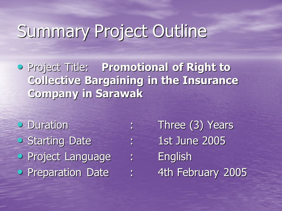 Project Title:Promotional of Right to Collective Bargaining in the Insurance Company in Sarawak Project Title:Promotional of Right to Collective Bargaining in the Insurance Company in Sarawak Duration:Three (3) Years Duration:Three (3) Years Starting Date:1st June 2005 Starting Date:1st June 2005 Project Language:English Project Language:English Preparation Date:4th February 2005 Preparation Date:4th February 2005