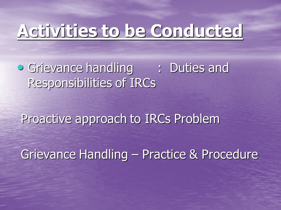 Activities to be Conducted Grievance handling: Duties and Responsibilities of IRCs Grievance handling: Duties and Responsibilities of IRCs Proactive approach to IRCs Problem Proactive approach to IRCs Problem Grievance Handling – Practice & Procedure Grievance Handling – Practice & Procedure