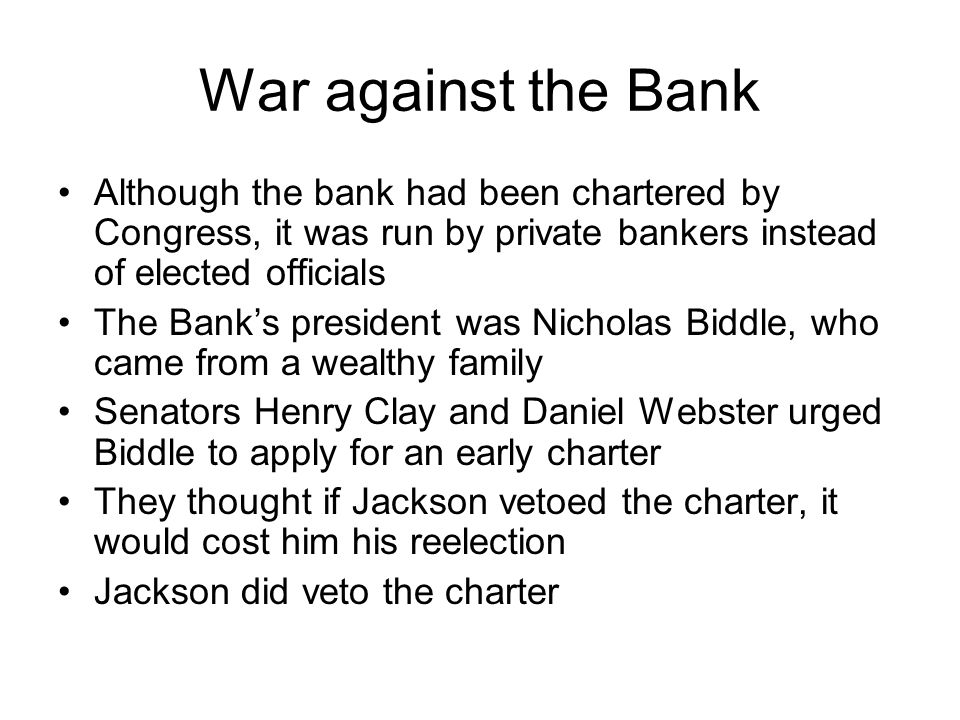 War against the Bank Although the bank had been chartered by Congress, it was run by private bankers instead of elected officials The Banks president was Nicholas Biddle, who came from a wealthy family Senators Henry Clay and Daniel Webster urged Biddle to apply for an early charter They thought if Jackson vetoed the charter, it would cost him his reelection Jackson did veto the charter